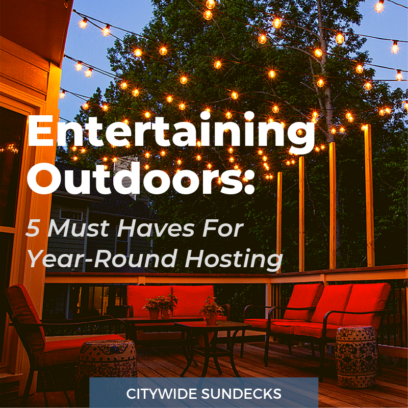 Entertaining Outdoors: 5 must haves for year-round entertaining | Citywide Sundecks and Railings